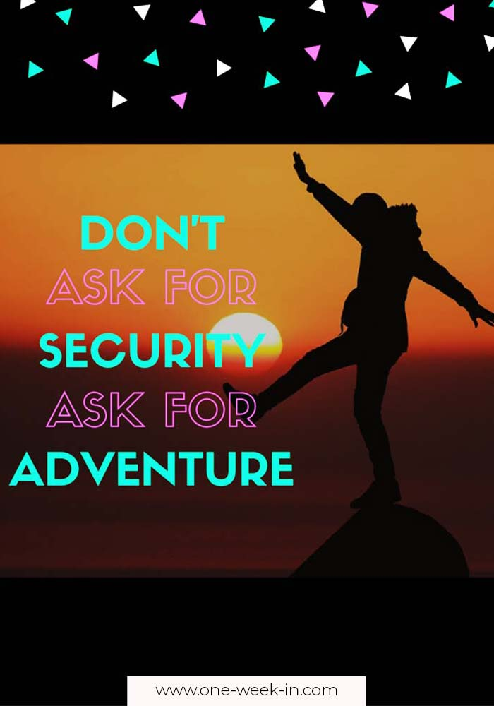 Don't ask for security. Ask for adventure