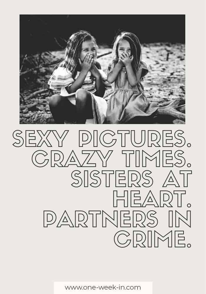 Sexy pictures. Crazy times. Sisters at heart. Partners in crime