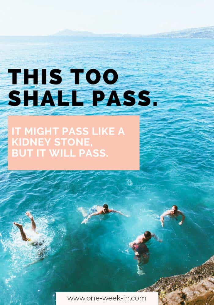 This too shall pass. It might pass like a kidney stone, but it will pass