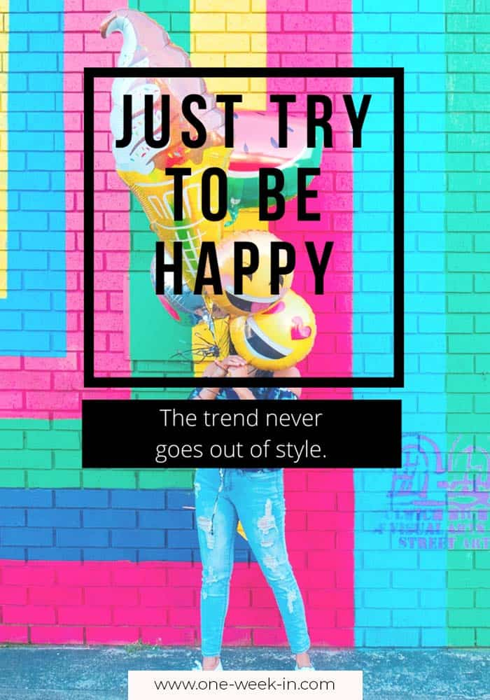 Just try to be happy. The trend never goes out of style