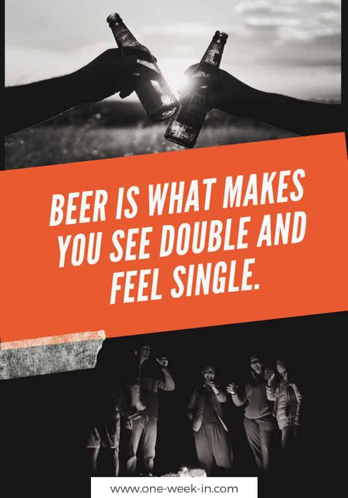 Beer is what makes you see double and feel single.