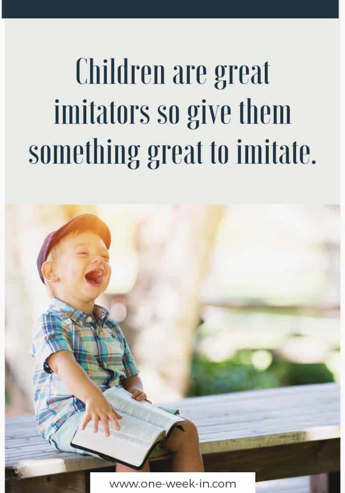 Children are great imitators so give them something great to imitate.