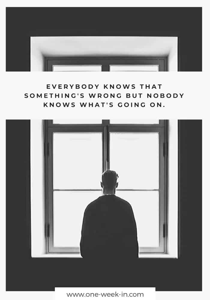 Everybody knows that something's wrong but nobody knows what's going on.