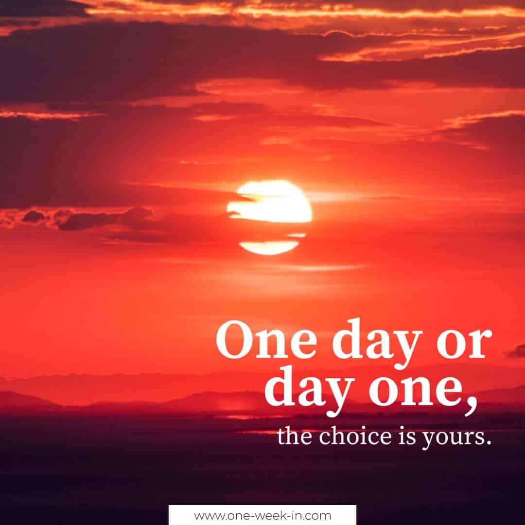 One day or day one, the choice is yours