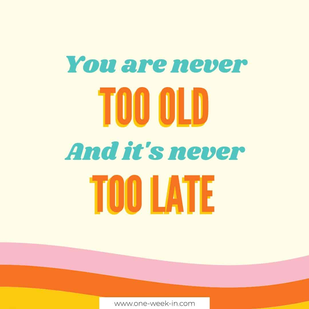 You are never too old and it's never too late