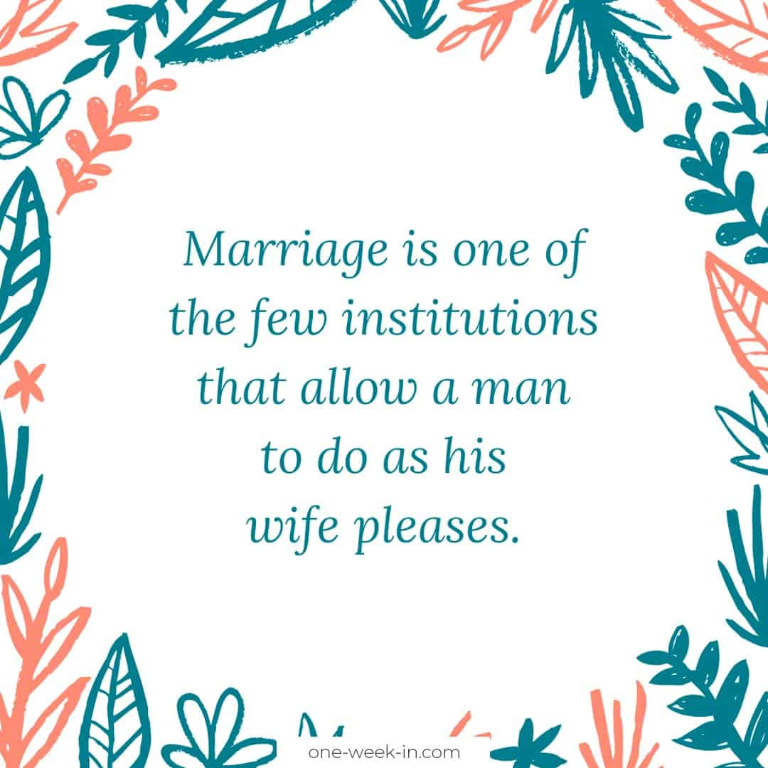 Marriage is one of the few institutions that allow a man to do as his wife pleases