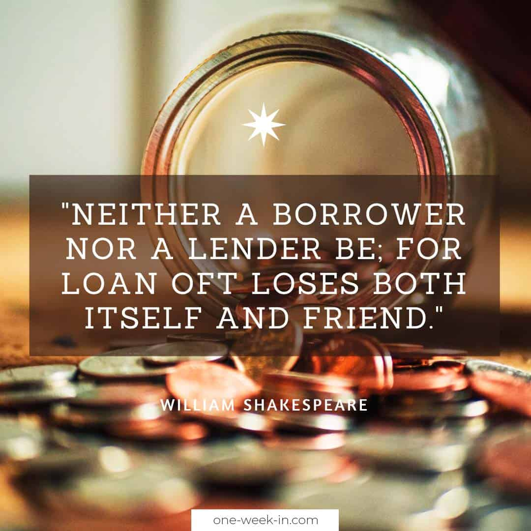 Neither a borrower nor a lender be; for loan oft loses both itself and friend