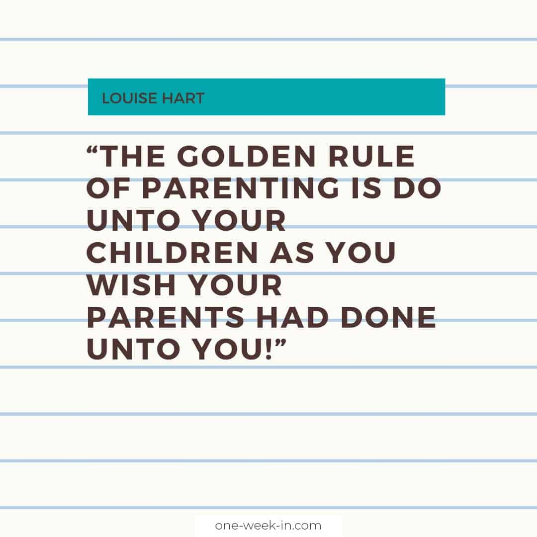 The Golden Rule of Parenting is do unto your children as you wish your parents had done unto you!