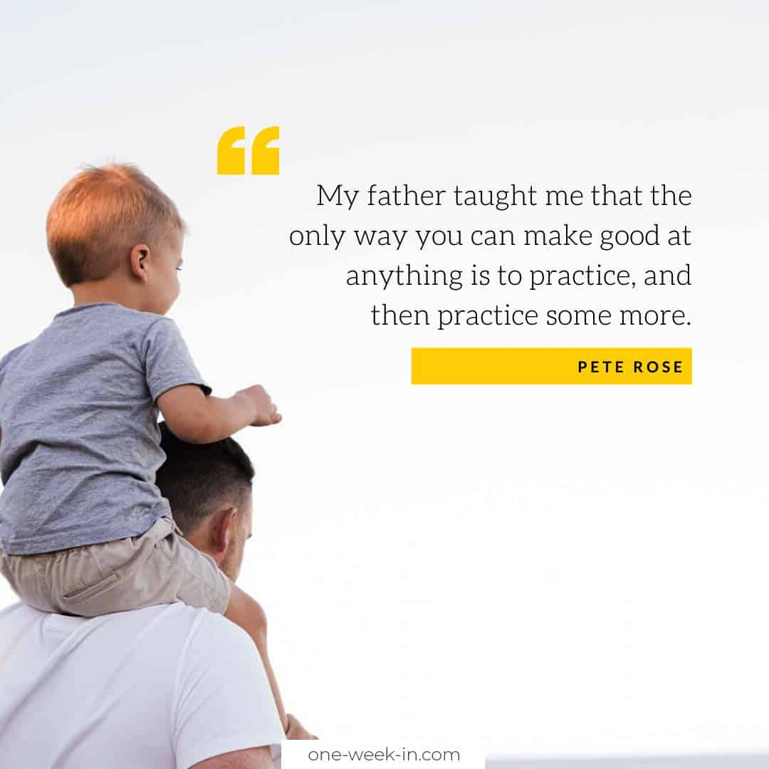 My father taught me that the only way you can make good at anything is to practice