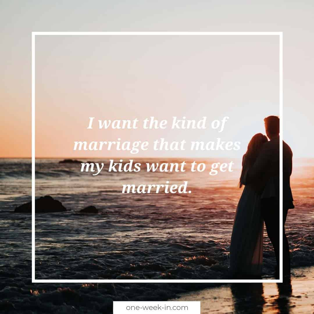 I want the kind of marriage that makes my kids want to get married